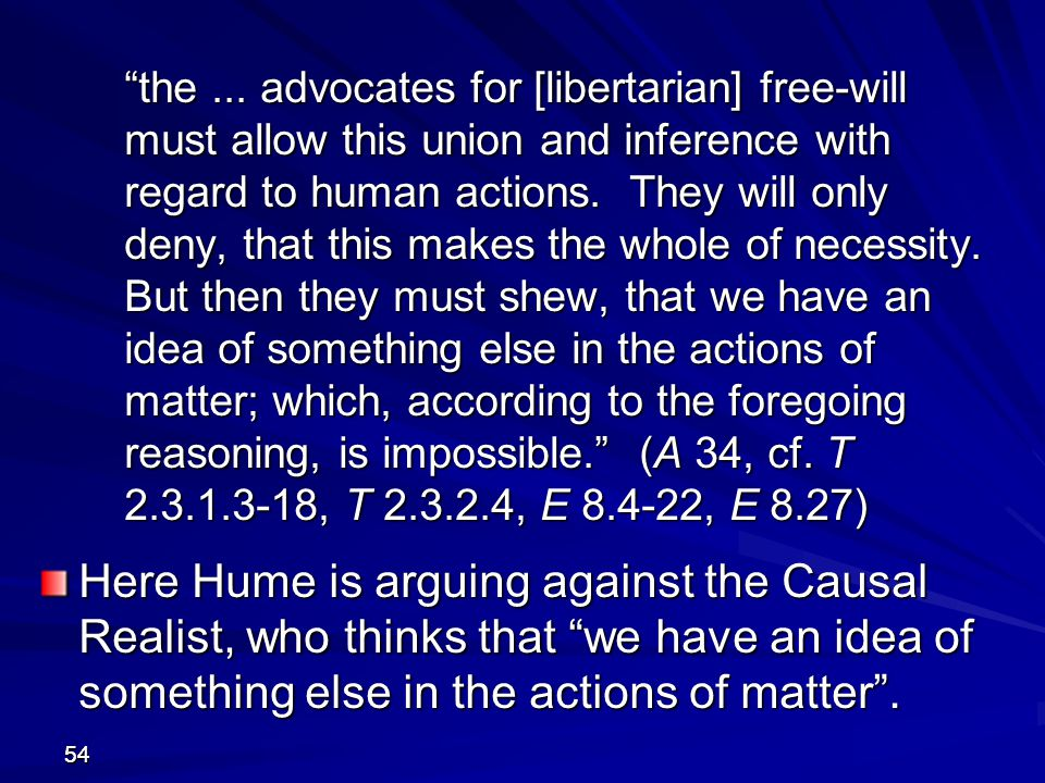 the ... advocates for [libertarian] free-will must allow this union and inference with regard to human actions. They will only deny, that this makes the whole of necessity. But then they must shew, that we have an idea of something else in the actions of matter; which, according to the foregoing reasoning, is impossible. (A 34, cf. T 2.3.1.3-18, T 2.3.2.4, E 8.4-22, E 8.27)